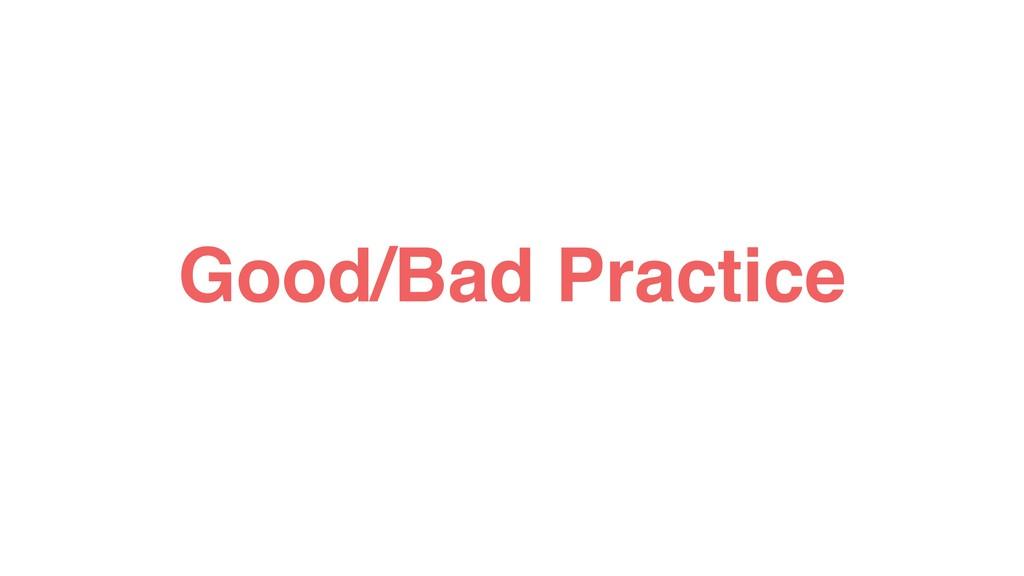Good/Bad Practice