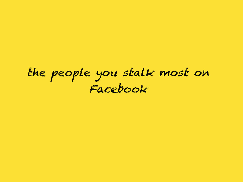 the people you stalk most on Facebook
