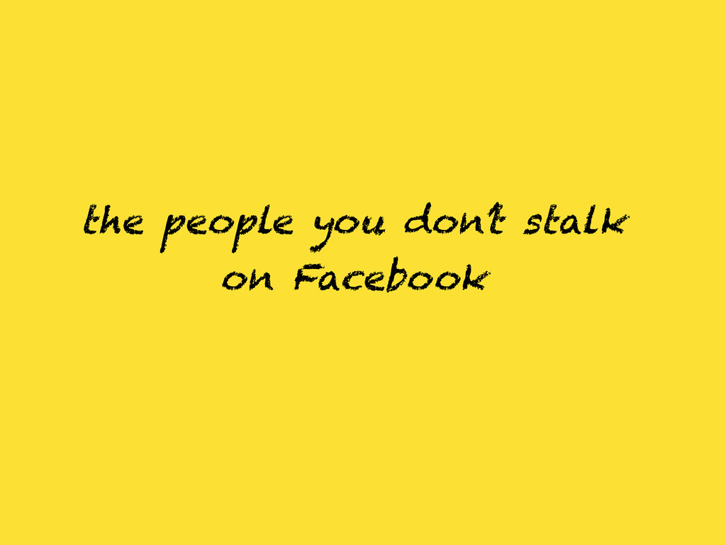 the people you don't stalk on Facebook