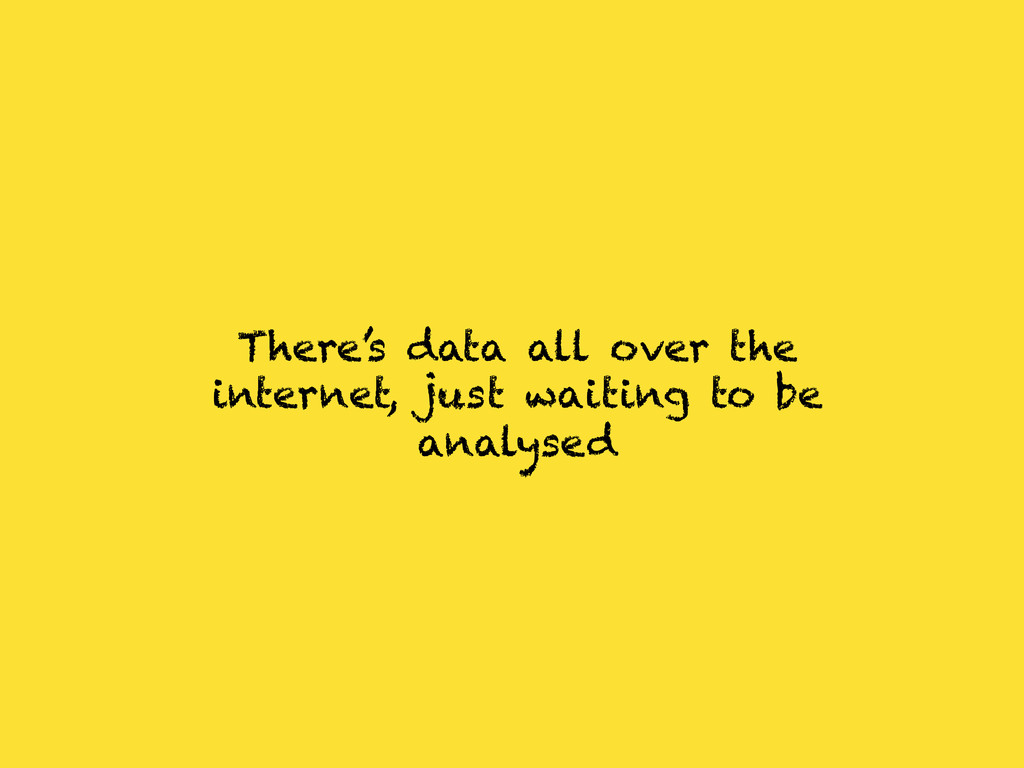 There's data all over the internet, just waitin...