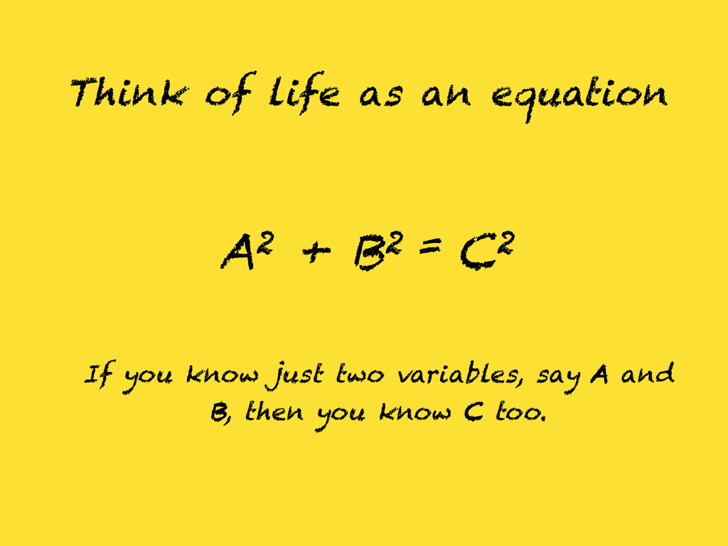Think of life as an equation A2 + B2 = C2 If yo...