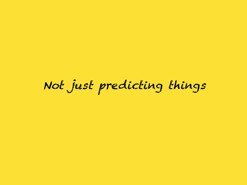 Not just predicting things