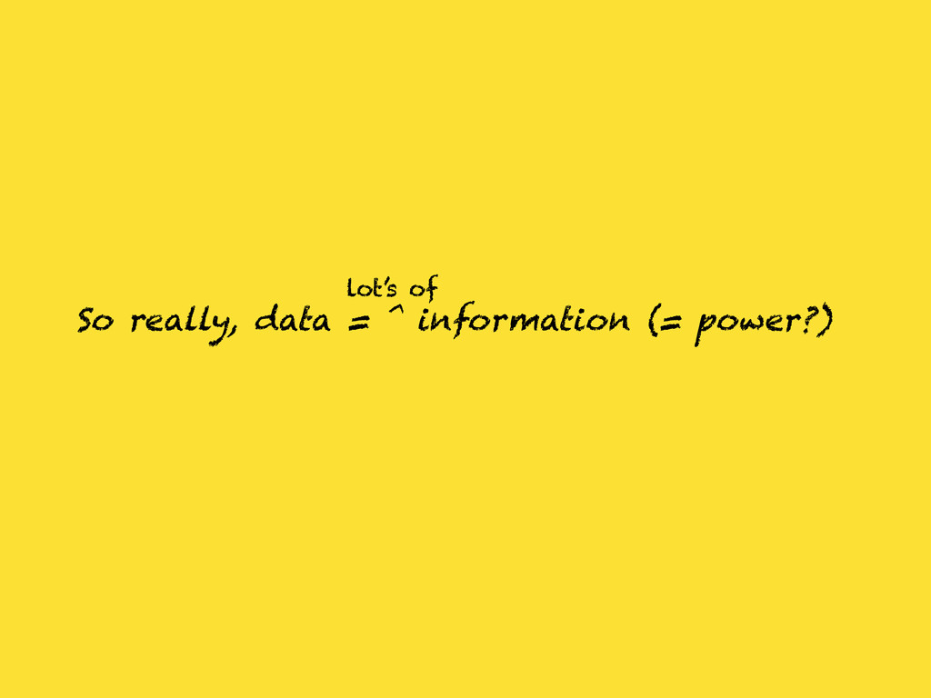 So really, data = ^ information (= power?) lot'...