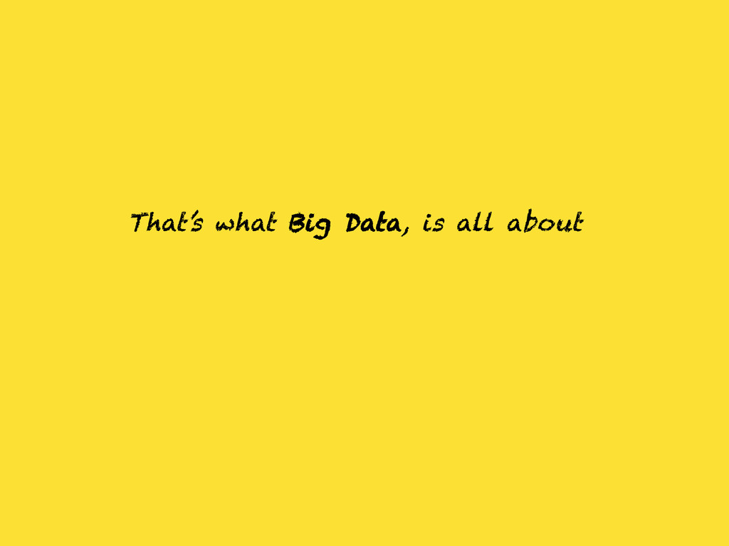 That's what Big Data, is all about