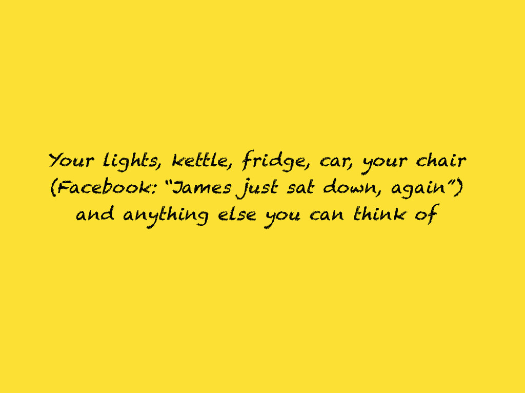 Your lights, kettle, fridge, car, your chair (F...