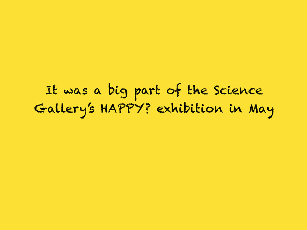 It was a big part of the Science Gallery's HAPP...