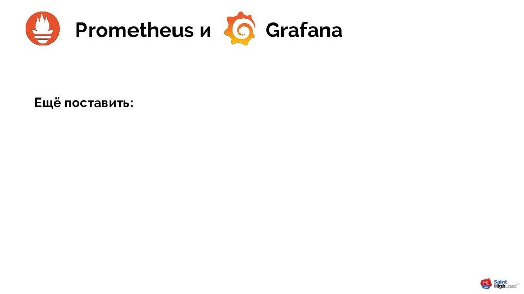 Ещё поставить: Prometheus и Grafana