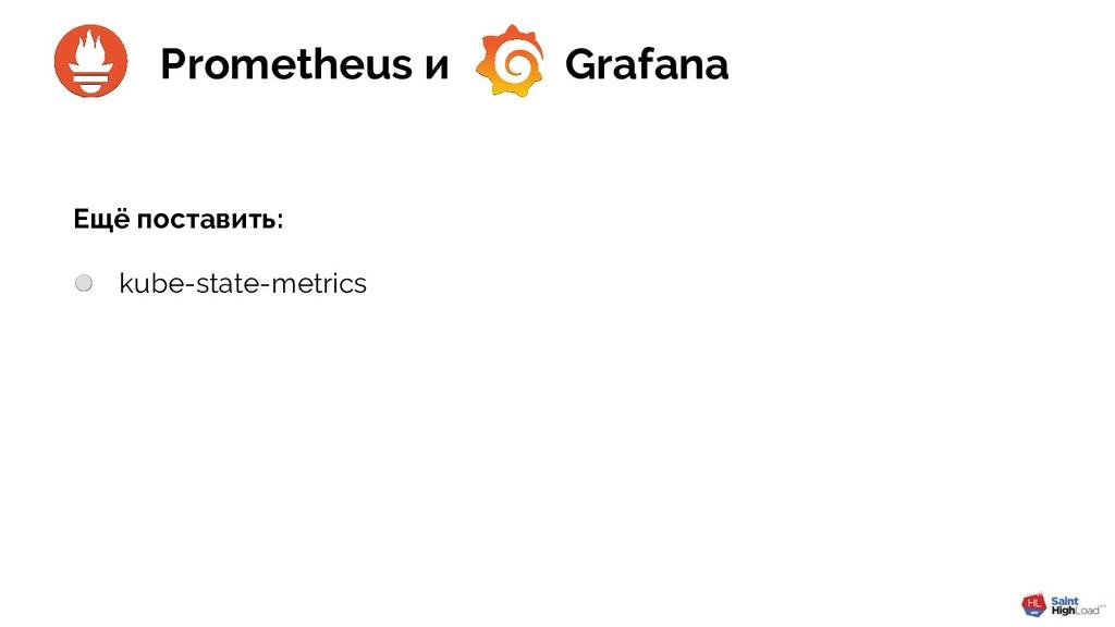 kube-state-metrics Ещё поставить: Prometheus и ...