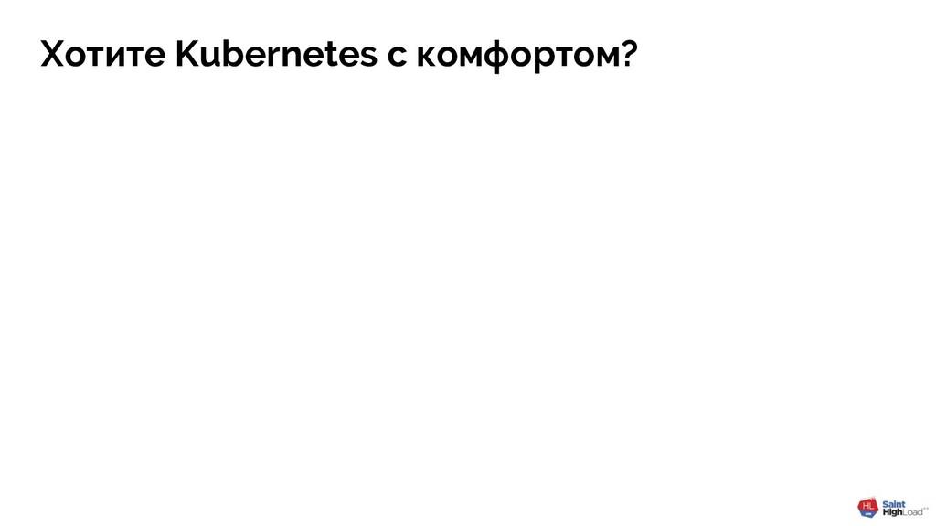 Хотите Kubernetes с комфортом?