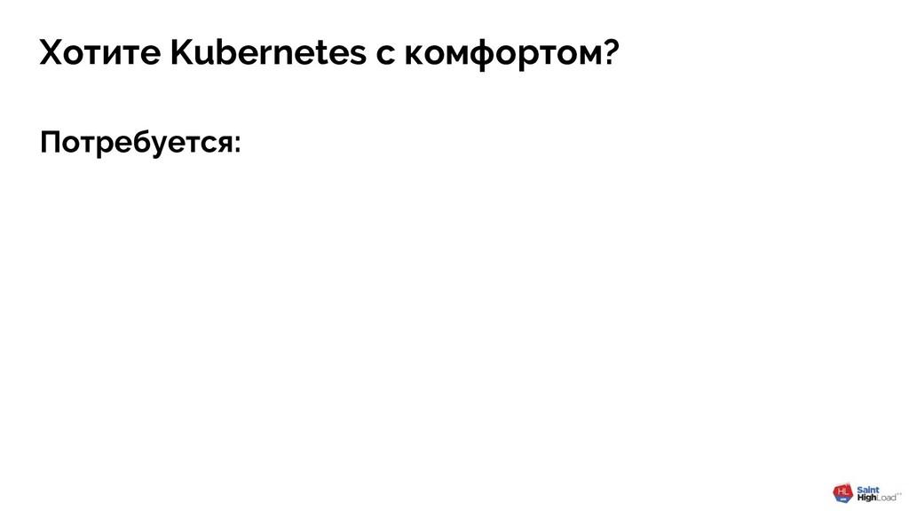 Хотите Kubernetes с комфортом? Потребуется:
