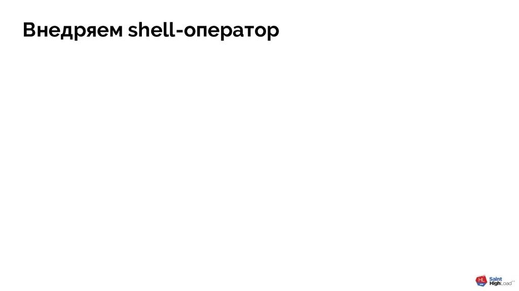 Внедряем shell-оператор