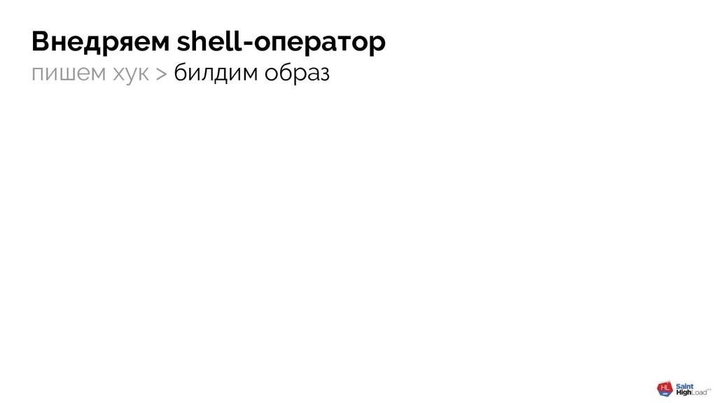 пишем хук > билдим образ Внедряем shell-оператор
