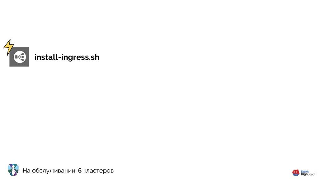 На обслуживании: 6 кластеров install-ingress.sh