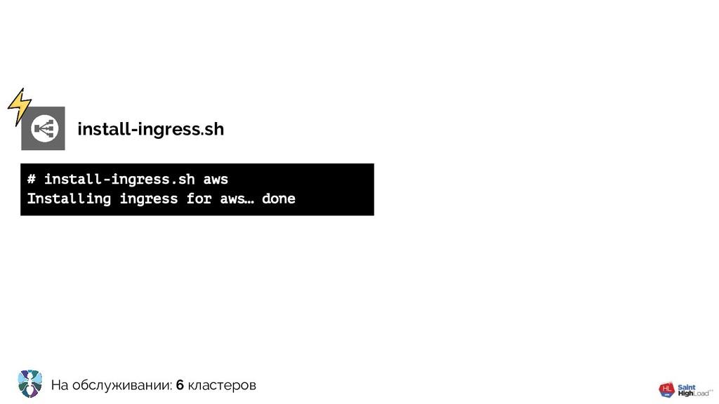 На обслуживании: 6 кластеров install-ingress.sh...