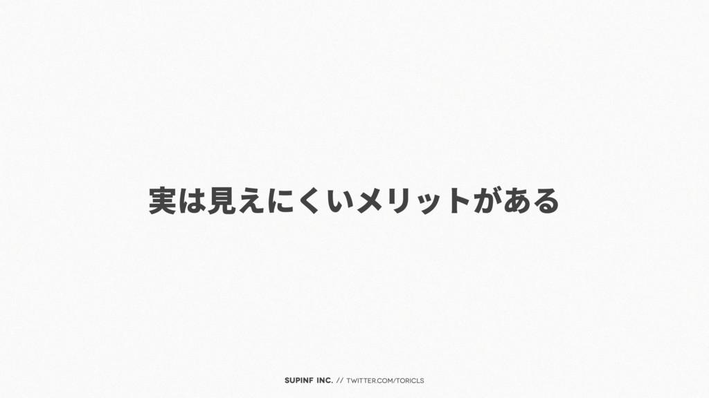 SUPINF Inc. // twitter.com/toricls 実は見えにくいメリットが...