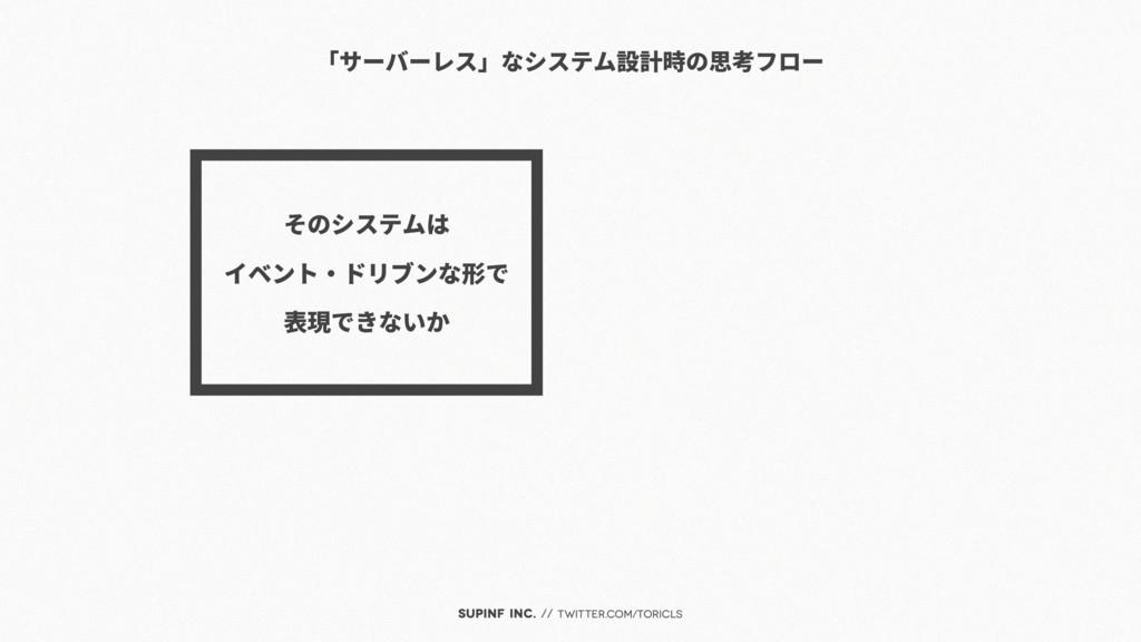 SUPINF Inc. // twitter.com/toricls 「サーバーレス」なシステ...