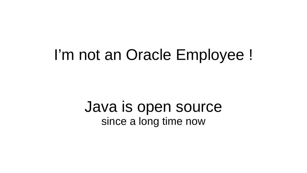 I'm not an Oracle Employee ! Java is open sourc...