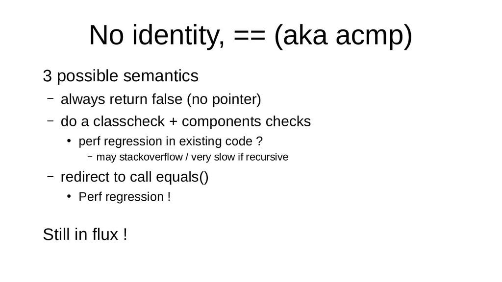 No identity, == (aka acmp) 3 possible semantics...
