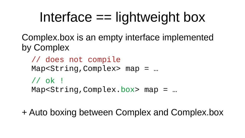 Interface == lightweight box Complex.box is an ...