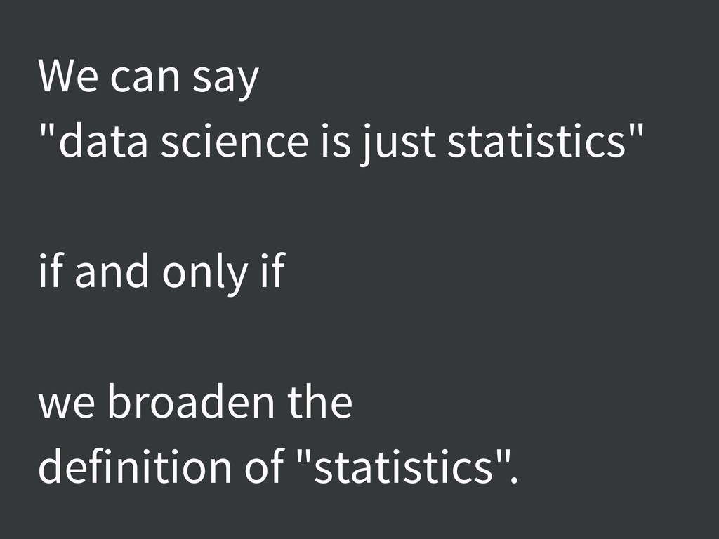 "We can say ""data science is just statistics"" if..."