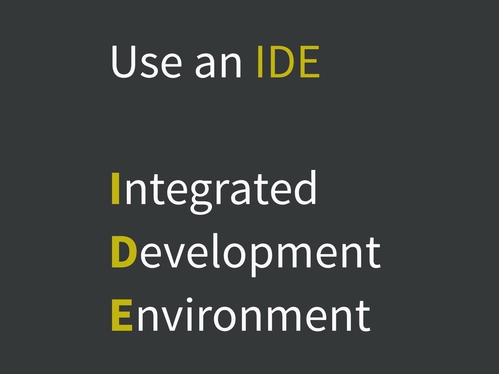 Use an IDE Integrated Development Environment