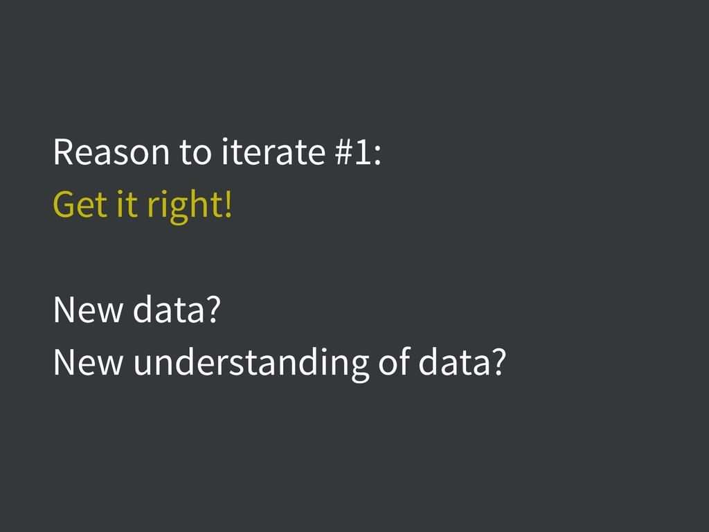 Reason to iterate #1: Get it right! New data? N...