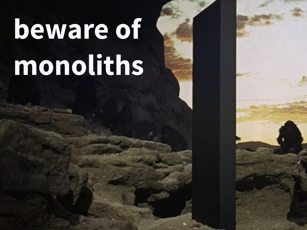 beware of monoliths