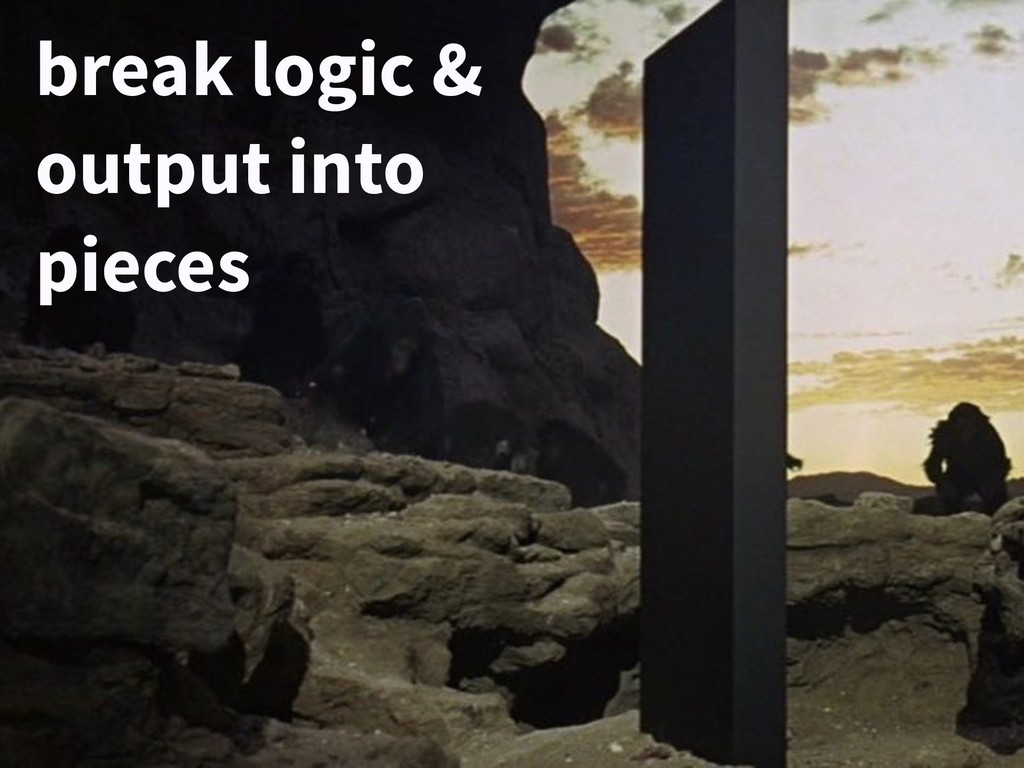 break logic & output into pieces