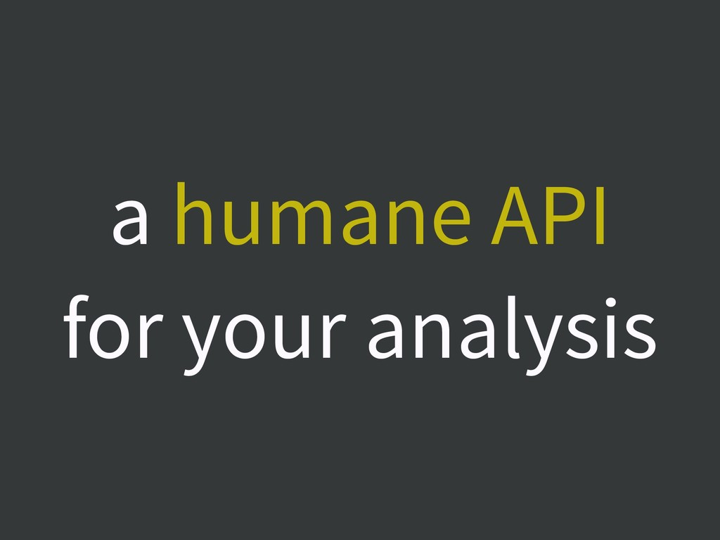 a humane API for your analysis