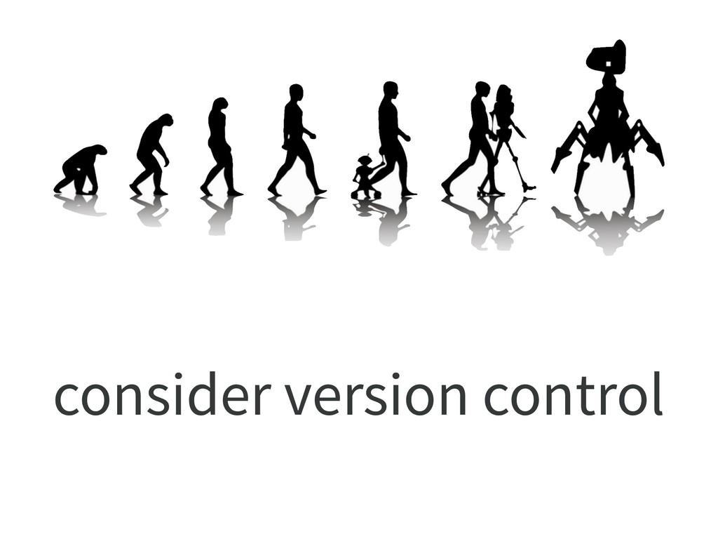 consider version control