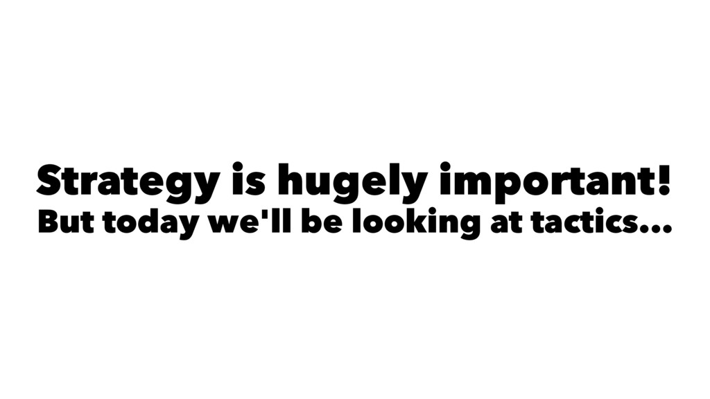 Strategy is hugely important! But today we'll b...