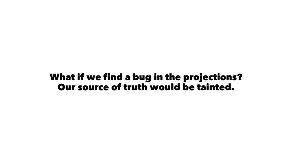 What if we find a bug in the projections? Our s...
