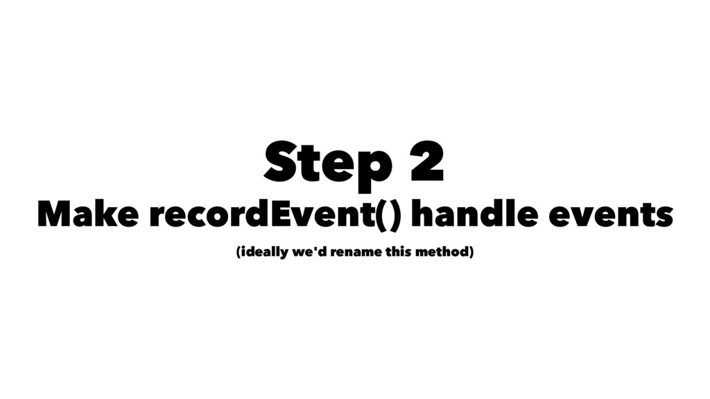 Step 2 Make recordEvent() handle events (ideall...