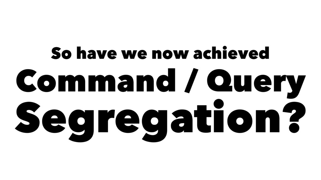 So have we now achieved Command / Query Segrega...