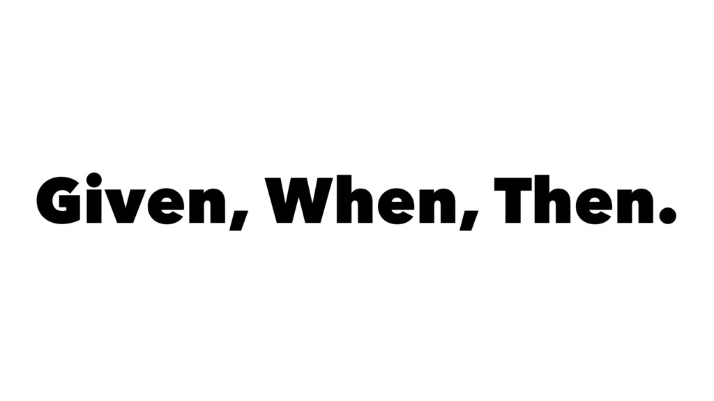 Given, When, Then.