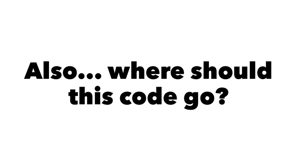 Also... where should this code go?