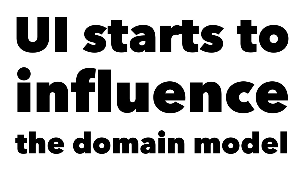 UI starts to influence the domain model