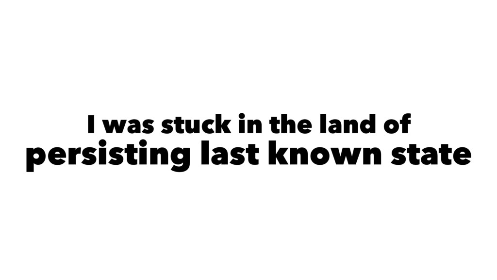 I was stuck in the land of persisting last know...