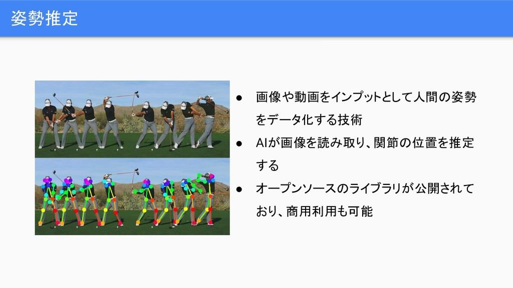 姿勢推定 ● 画像や動画をインプットとして人間の姿勢 をデータ化する技術 ● AIが画像を読み...