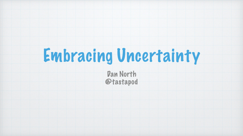 Embracing Uncertainty Dan North @tastapod