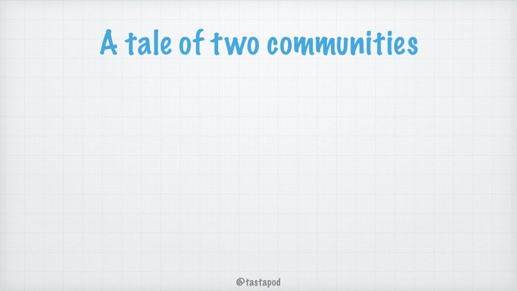 @tastapod A tale of two communities