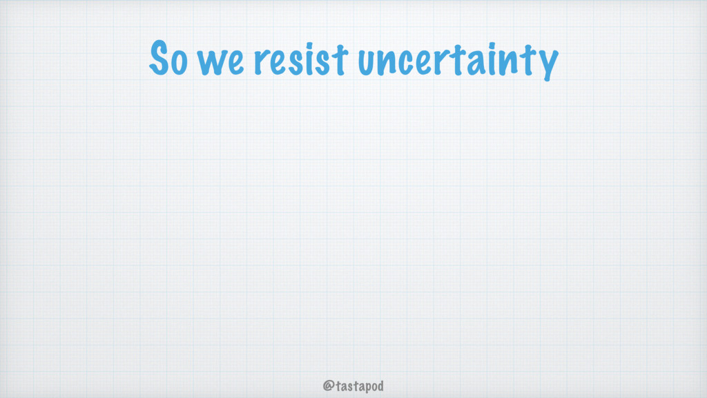 @tastapod So we resist uncertainty