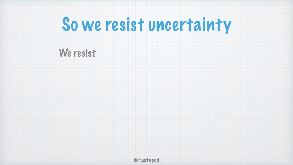 @tastapod So we resist uncertainty We resist