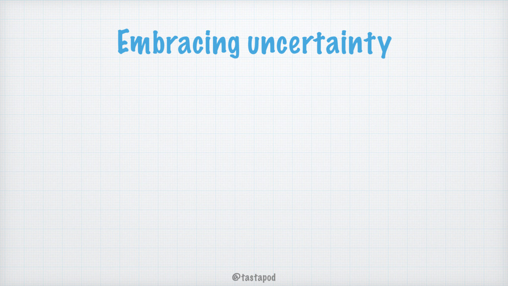 @tastapod Embracing uncertainty