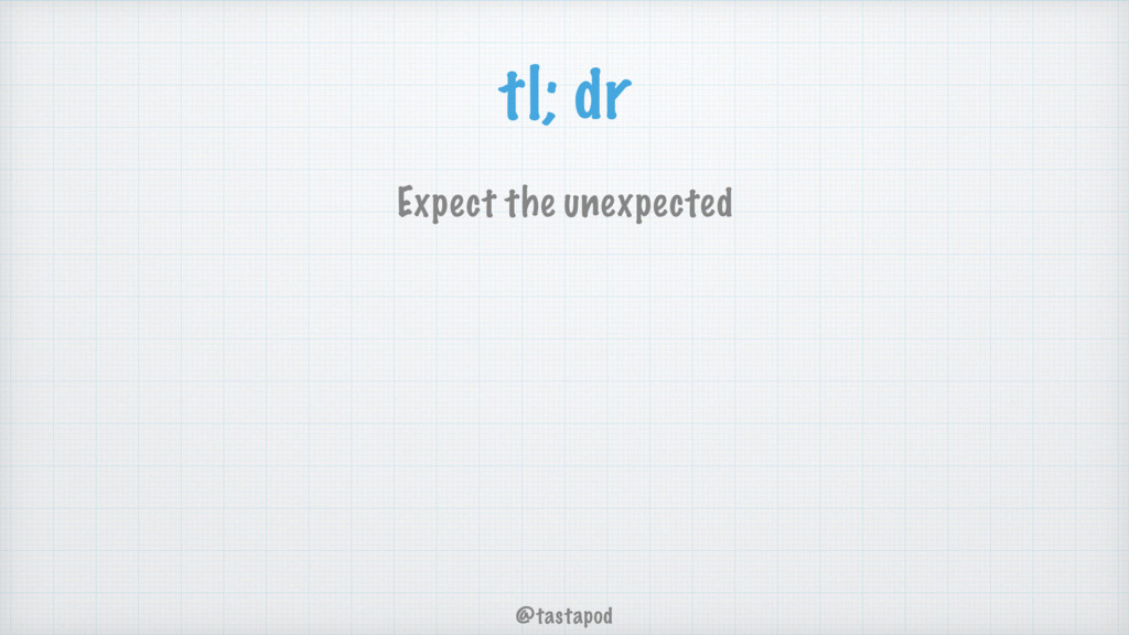 @tastapod tl; dr Expect the unexpected