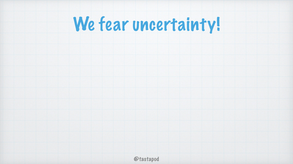 @tastapod We fear uncertainty!