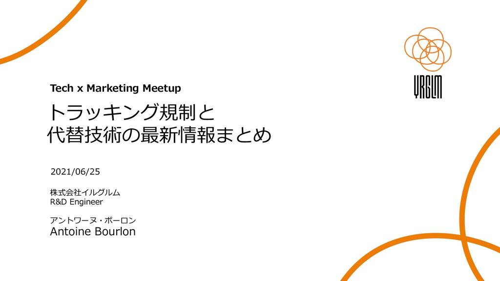 Tech x Marketing Meetup トラッキング規制と 代替技術の最新情報まとめ ...