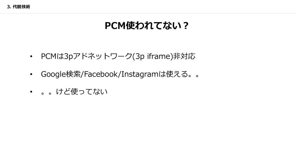 PCM使われてない︖ • PCMは3pアドネットワーク(3p iframe)⾮対応 • Goo...