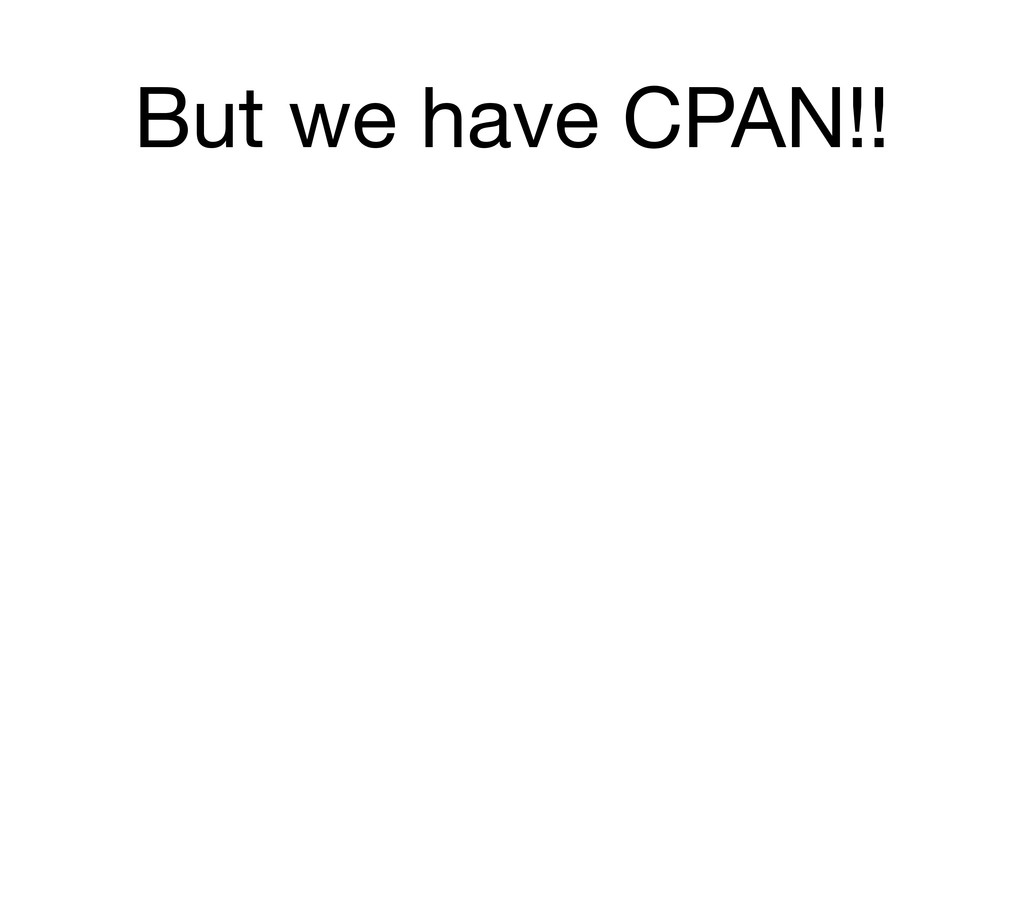 But we have CPAN!!