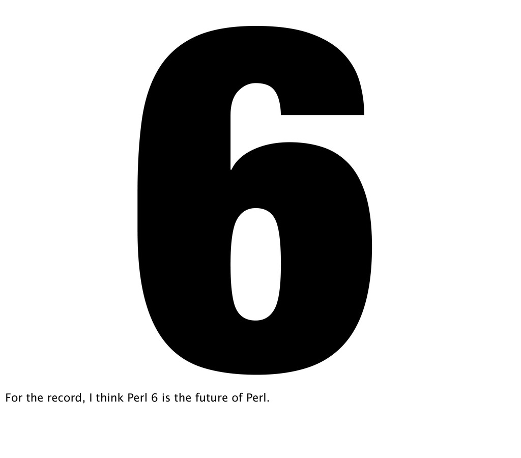 6 For the record, I think Perl 6 is the future ...
